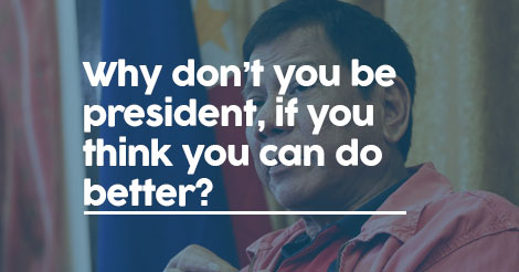 Why don't you be president, if you think you can do better?